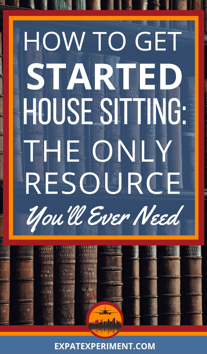 Pin with text overlay- How to Get Started House Sitting- The Only Resource You'll Ever Need